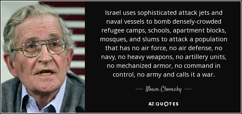 Israel uses sophisticated attack jets and naval vessels to bomb densely-crowded refugee camps, schools, apartment blocks, mosques, and slums to attack a population that has no air force, no air defense, no navy, no heavy weapons, no artillery units, no mechanized armor, no command in control, no army and calls it a war. - Noam Chomsky