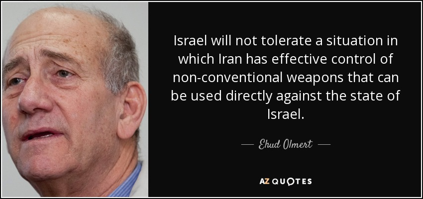Israel will not tolerate a situation in which Iran has effective control of non-conventional weapons that can be used directly against the state of Israel. - Ehud Olmert