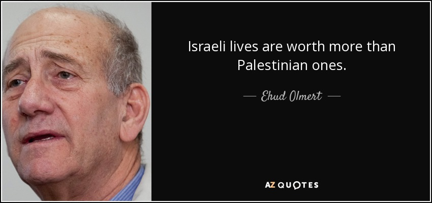 Israeli lives are worth more than Palestinian ones. - Ehud Olmert