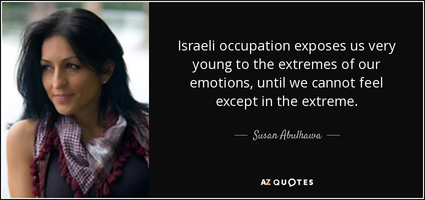 Israeli occupation exposes us very young to the extremes of our emotions, until we cannot feel except in the extreme. - Susan Abulhawa