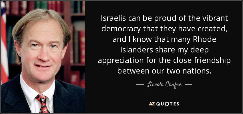 Israelis can be proud of the vibrant democracy that they have created, and I know that many Rhode Islanders share my deep appreciation for the close friendship between our two nations. - Lincoln Chafee