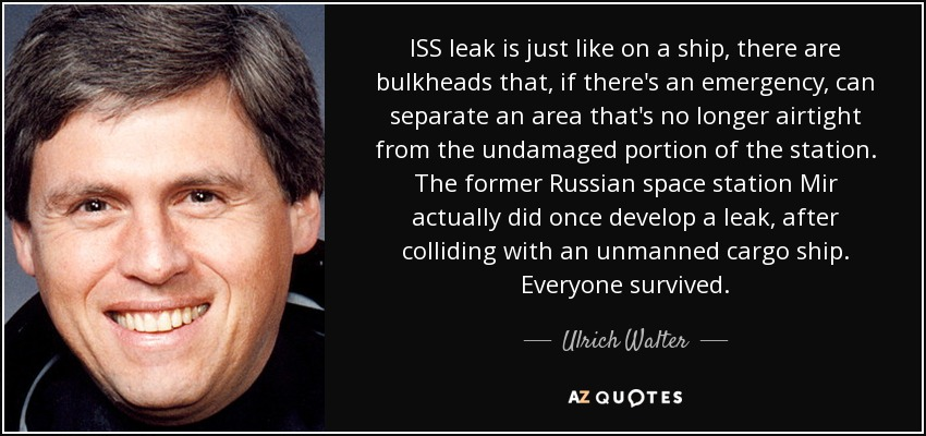 ISS leak is just like on a ship, there are bulkheads that, if there's an emergency, can separate an area that's no longer airtight from the undamaged portion of the station. The former Russian space station Mir actually did once develop a leak, after colliding with an unmanned cargo ship. Everyone survived. - Ulrich Walter