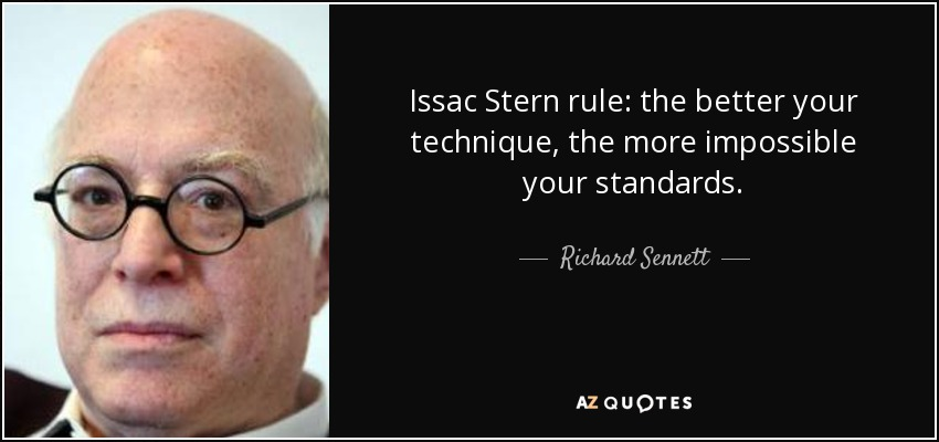 Issac Stern rule: the better your technique, the more impossible your standards. - Richard Sennett
