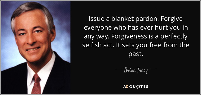 Issue a blanket pardon. Forgive everyone who has ever hurt you in any way. Forgiveness is a perfectly selfish act. It sets you free from the past. - Brian Tracy