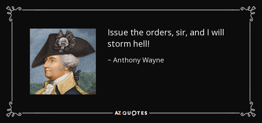 Issue the orders, sir, and I will storm hell! - Anthony Wayne