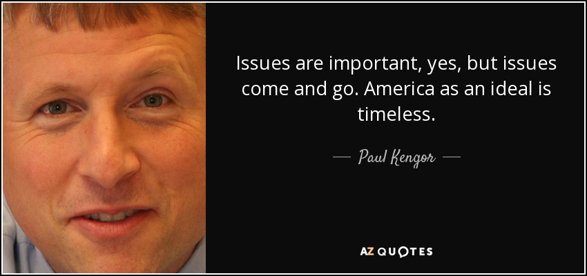 Issues are important, yes, but issues come and go. America as an ideal is timeless. - Paul Kengor