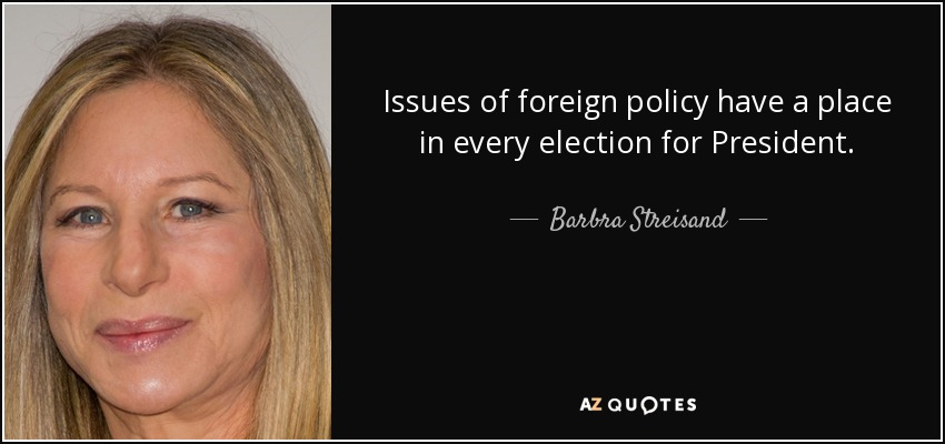 Issues of foreign policy have a place in every election for President. - Barbra Streisand
