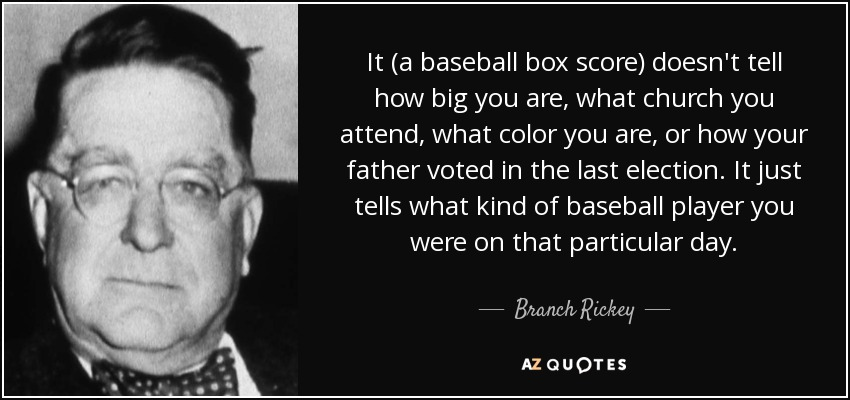 It (a baseball box score) doesn't tell how big you are, what church you attend, what color you are, or how your father voted in the last election. It just tells what kind of baseball player you were on that particular day. - Branch Rickey