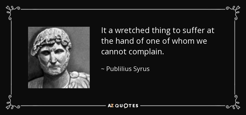 It a wretched thing to suffer at the hand of one of whom we cannot complain. - Publilius Syrus