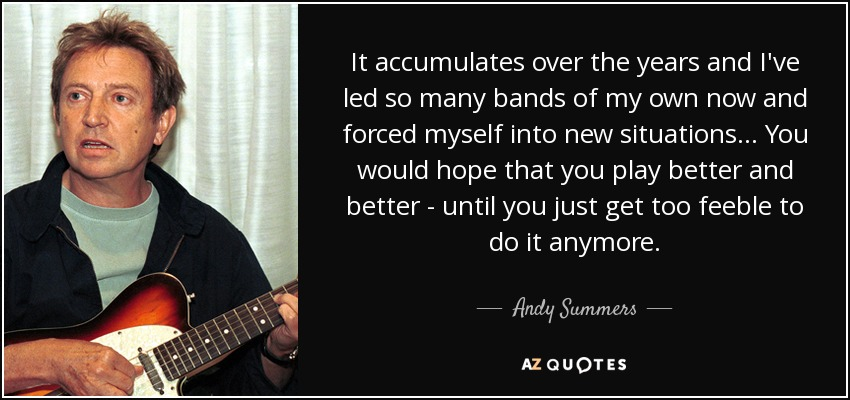 It accumulates over the years and I've led so many bands of my own now and forced myself into new situations... You would hope that you play better and better - until you just get too feeble to do it anymore. - Andy Summers
