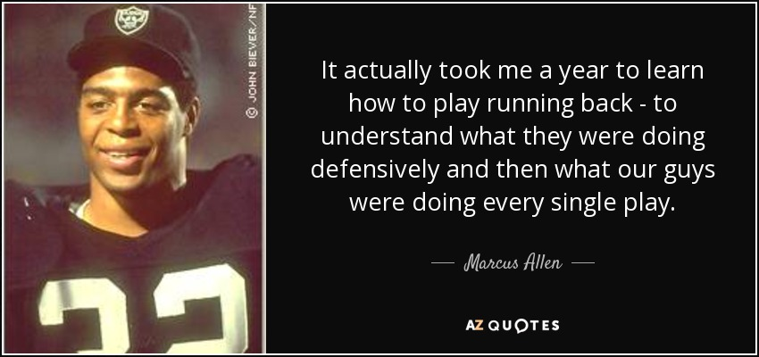 It actually took me a year to learn how to play running back - to understand what they were doing defensively and then what our guys were doing every single play. - Marcus Allen