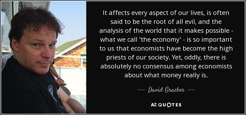 It affects every aspect of our lives, is often said to be the root of all evil, and the analysis of the world that it makes possible - what we call 'the economy' - is so important to us that economists have become the high priests of our society. Yet, oddly, there is absolutely no consensus among economists about what money really is. - David Graeber