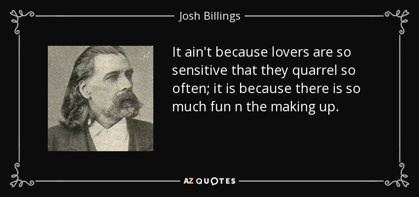 It ain't because lovers are so sensitive that they quarrel so often; it is because there is so much fun n the making up. - Josh Billings
