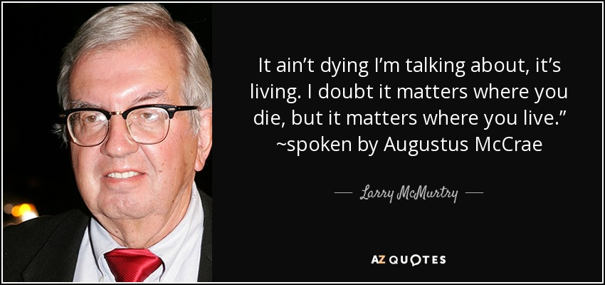 "It ain't dying I'm talking about, it's living. I doubt it matters where you die, but it matters where you live."" ~spoken by Augustus McCrae - Larry McMurtry"