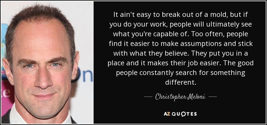 It ain't easy to break out of a mold, but if you do your work, people will ultimately see what you're capable of. Too often, people find it easier to make assumptions and stick with what they believe. They put you in a place and it makes their job easier. The good people constantly search for something different. - Christopher Meloni