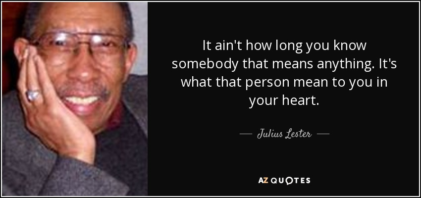 It ain't how long you know somebody that means anything. It's what that person mean to you in your heart. - Julius Lester