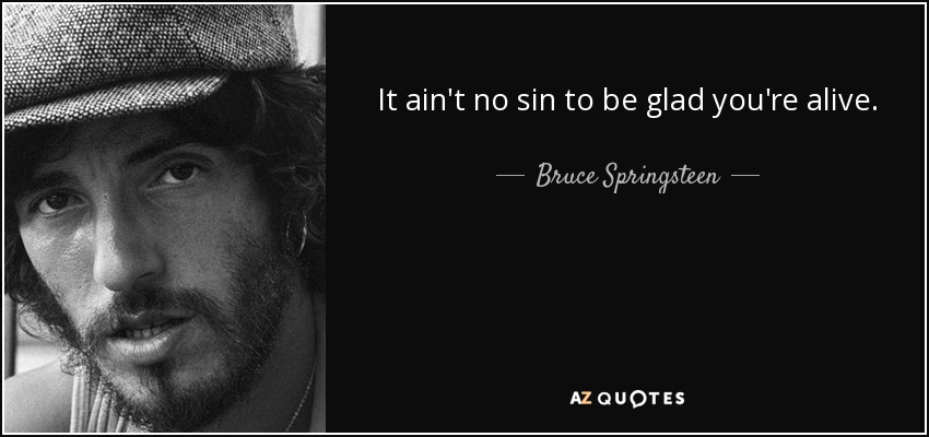 It ain't no sin to be glad you're alive. - Bruce Springsteen