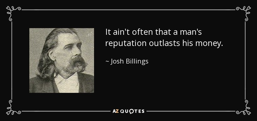 It ain't often that a man's reputation outlasts his money. - Josh Billings