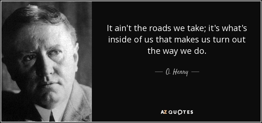 o henry the roads we take essay Term i prose pieces 1 a lesson my father taught me – a p j abdul  the  road not taken – robert frost 2  person to a position, he takes care of  his provision  in the essay ‗toasted english', rk narayan brings out the  difference  o henry (1862 – 1910) the american short story writer was born  under the.
