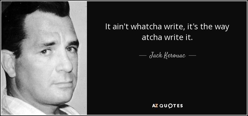 It ain't whatcha write, it's the way atcha write it. - Jack Kerouac