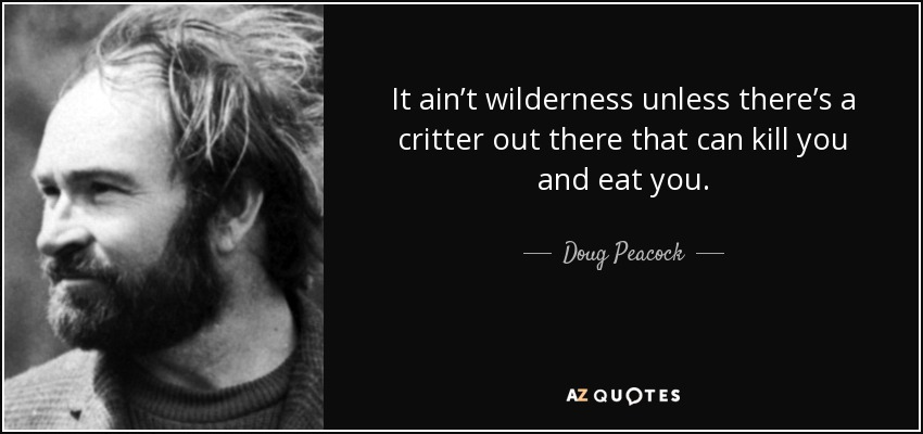 It ain't wilderness unless there's a critter out there that can kill you and eat you. - Doug Peacock
