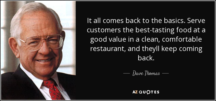 It all comes back to the basics. Serve customers the best-tasting food at a good value in a clean, comfortable restaurant, and theyll keep coming back. - Dave Thomas