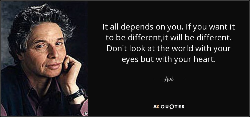It all depends on you. If you want it to be different,it will be different. Don't look at the world with your eyes but with your heart. - Avi