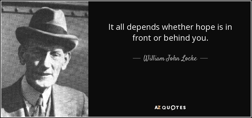 It all depends whether hope is in front or behind you. - William John Locke