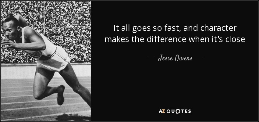 It all goes so fast, and character makes the difference when it's close - Jesse Owens