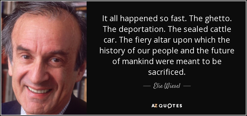 It all happened so fast. The ghetto. The deportation. The sealed cattle car. The fiery altar upon which the history of our people and the future of mankind were meant to be sacrificed. - Elie Wiesel