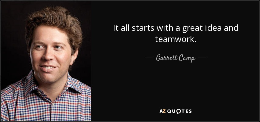 It all starts with a great idea and teamwork. - Garrett Camp