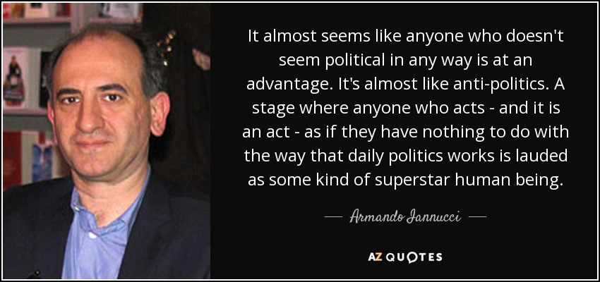 It almost seems like anyone who doesn't seem political in any way is at an advantage. It's almost like anti-politics. A stage where anyone who acts - and it is an act - as if they have nothing to do with the way that daily politics works is lauded as some kind of superstar human being. - Armando Iannucci