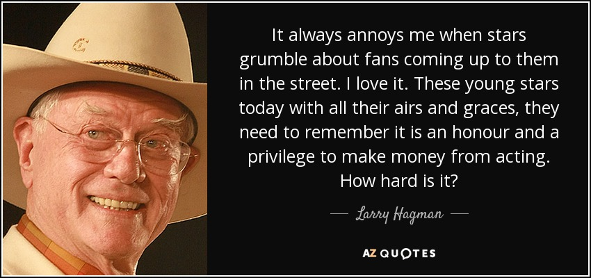 It always annoys me when stars grumble about fans coming up to them in the street. I love it. These young stars today with all their airs and graces, they need to remember it is an honour and a privilege to make money from acting. How hard is it? - Larry Hagman