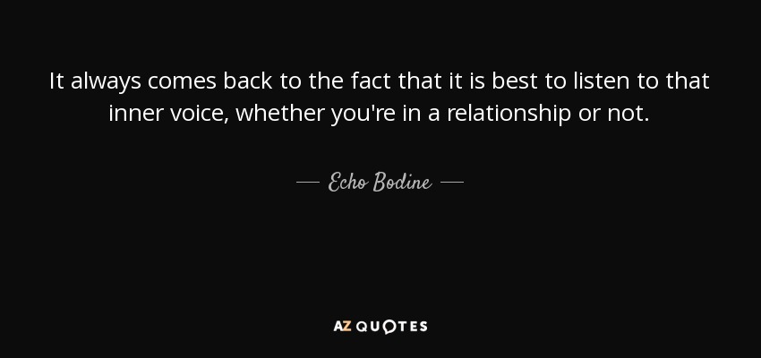 It always comes back to the fact that it is best to listen to that inner voice, whether you're in a relationship or not. - Echo Bodine
