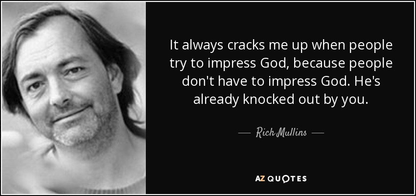It always cracks me up when people try to impress God, because people don't have to impress God. He's already knocked out by you. - Rich Mullins