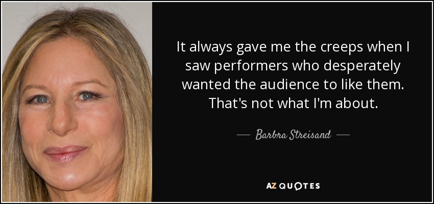 It always gave me the creeps when I saw performers who desperately wanted the audience to like them. That's not what I'm about. - Barbra Streisand
