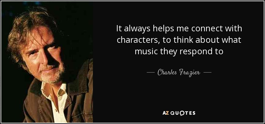 It always helps me connect with characters, to think about what music they respond to - Charles Frazier