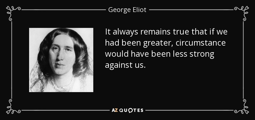 It always remains true that if we had been greater, circumstance would have been less strong against us. - George Eliot
