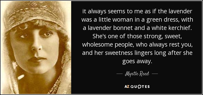 it always seems to me as if the lavender was a little woman in a green dress, with a lavender bonnet and a white kerchief. She's one of those strong, sweet, wholesome people, who always rest you, and her sweetness lingers long after she goes away. - Myrtle Reed