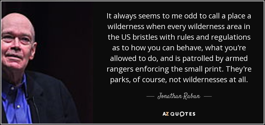 It always seems to me odd to call a place a wilderness when every wilderness area in the US bristles with rules and regulations as to how you can behave, what you're allowed to do, and is patrolled by armed rangers enforcing the small print. They're parks, of course, not wildernesses at all. - Jonathan Raban