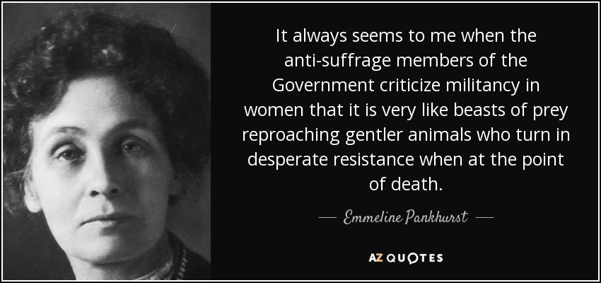 It always seems to me when the anti-suffrage members of the Government criticize militancy in women that it is very like beasts of prey reproaching gentler animals who turn in desperate resistance when at the point of death. - Emmeline Pankhurst