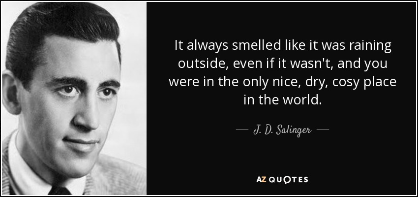 It always smelled like it was raining outside, even if it wasn't, and you were in the only nice, dry, cosy place in the world. - J. D. Salinger