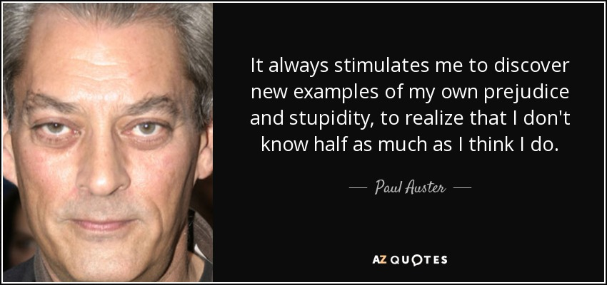 It always stimulates me to discover new examples of my own prejudice and stupidity, to realize that I don't know half as much as I think I do. - Paul Auster