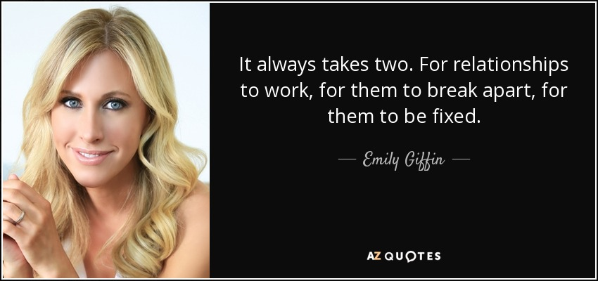 It always takes two. For relationships to work, for them to break apart, for them to be fixed. - Emily Giffin