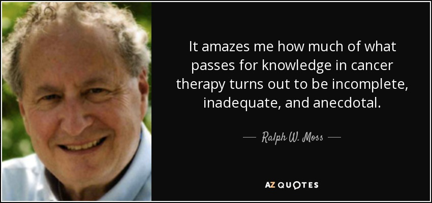 It amazes me how much of what passes for knowledge in cancer therapy turns out to be incomplete, inadequate, and anecdotal. - Ralph W. Moss
