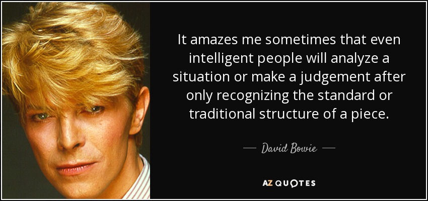 It amazes me sometimes that even intelligent people will analyze a situation or make a judgement after only recognizing the standard or traditional structure of a piece. - David Bowie