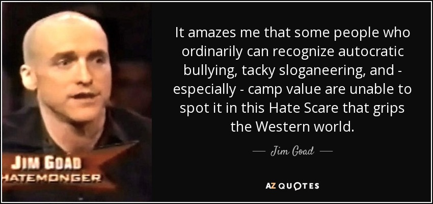 It amazes me that some people who ordinarily can recognize autocratic bullying, tacky sloganeering, and - especially - camp value are unable to spot it in this Hate Scare that grips the Western world. - Jim Goad