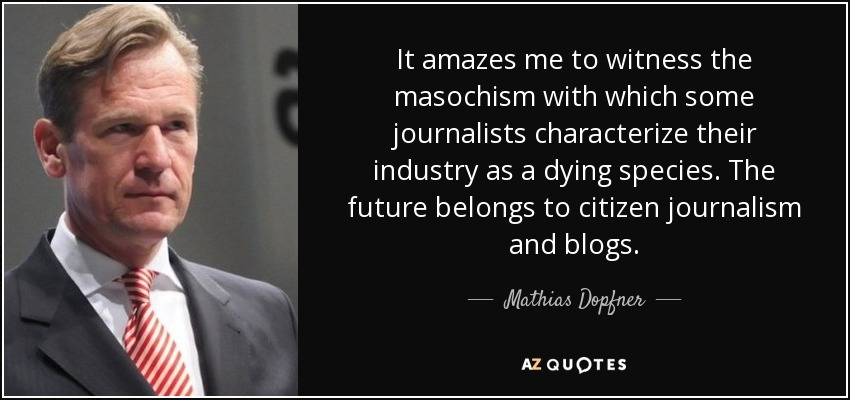 It amazes me to witness the masochism with which some journalists characterize their industry as a dying species. The future belongs to citizen journalism and blogs. - Mathias Dopfner