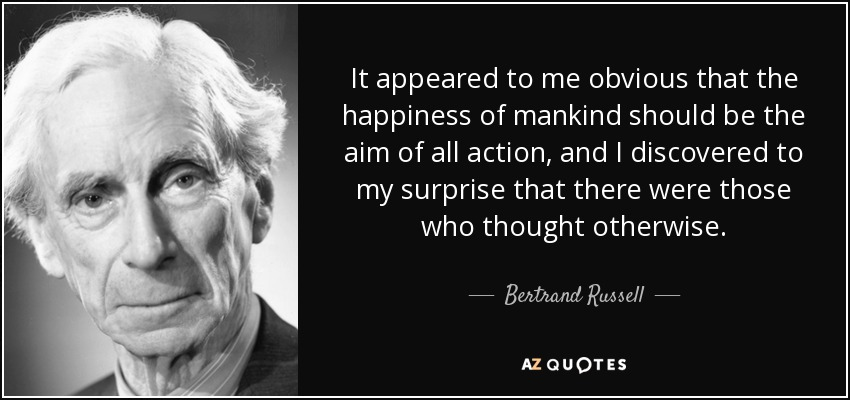It appeared to me obvious that the happiness of mankind should be the aim of all action, and I discovered to my surprise that there were those who thought otherwise. - Bertrand Russell