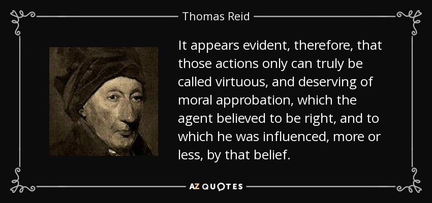 It appears evident, therefore, that those actions only can truly be called virtuous, and deserving of moral approbation, which the agent believed to be right, and to which he was influenced, more or less, by that belief. - Thomas Reid